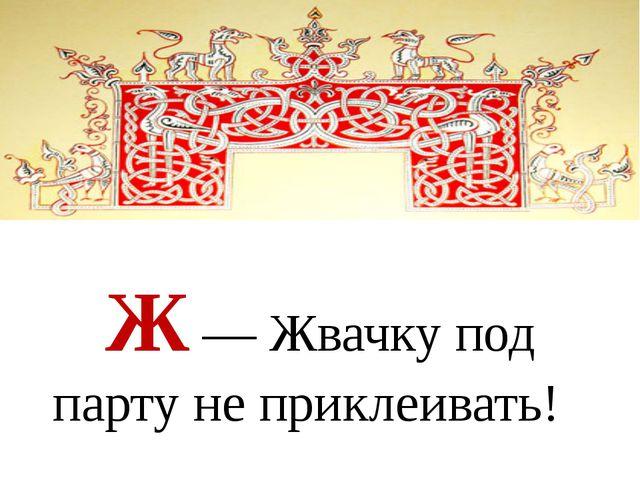 Ж — Жвачку под парту не приклеивать!