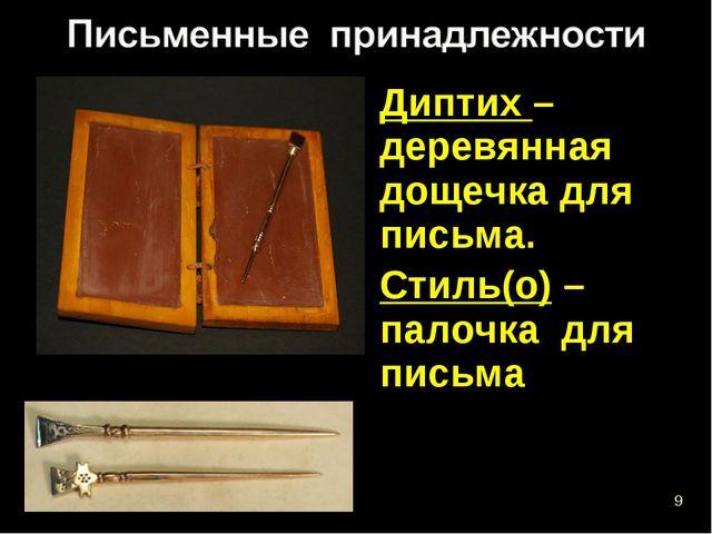 Диптих – деревянная дощечка для письма. Стиль(о) – палочка для письма *