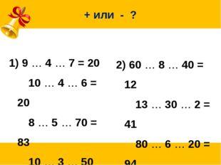 + или - ? 9 … 4 … 7 = 20 10 … 4 … 6 = 20 8 … 5 … 70 = 83 10 … 3 … 50 = 57