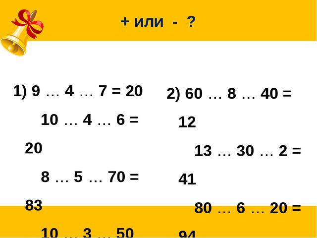 + или - ? 9 … 4 … 7 = 20 10 … 4 … 6 = 20 8 … 5 … 70 = 83 10 … 3 … 50 = 57...