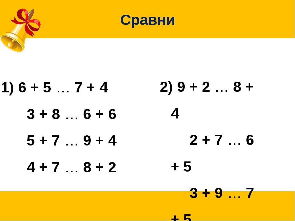 Сравни 6 + 5 … 7 + 4 3 + 8 … 6 + 6 5 + 7 … 9 + 4 4 + 7 … 8 + 2 2) 9 + 2 …...