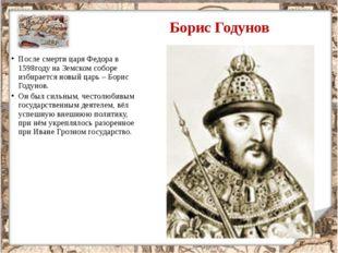 После смерти царя Федора в 1598году на Земском соборе избирается новый царь –