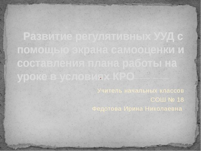 Учитель начальных классов СОШ № 18 Федотова Ирина Николаевна Развитие регулят...