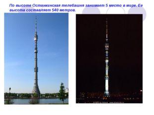 По высоте Останкинская телебашня занимает 5 место в мире. Ее высота составляе
