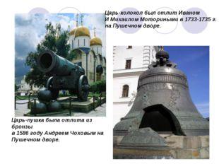 Царь-колокол был отлит Иваном И Михаилом Моториными в 1733-1735 г. на Пушечно