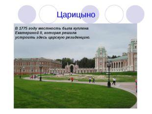 Царицыно В 1775 году местность была куплена Екатериной II, которая решила уст