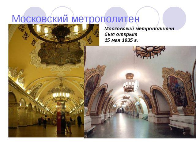 Московский метрополитен Московский метрополитен был открыт 15 мая 1935 г.