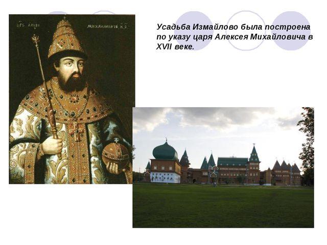 Усадьба Измайлово была построена по указу царя Алексея Михайловича в XVII веке.