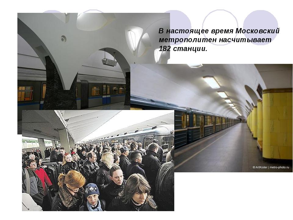 В настоящее время Московский метрополитен насчитывает 182 станции.