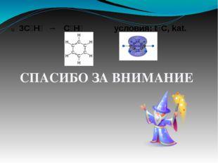 СПАСИБО ЗА ВНИМАНИЕ 3C₂H₂ → C₆H₆ условия: t⁰C, kat.