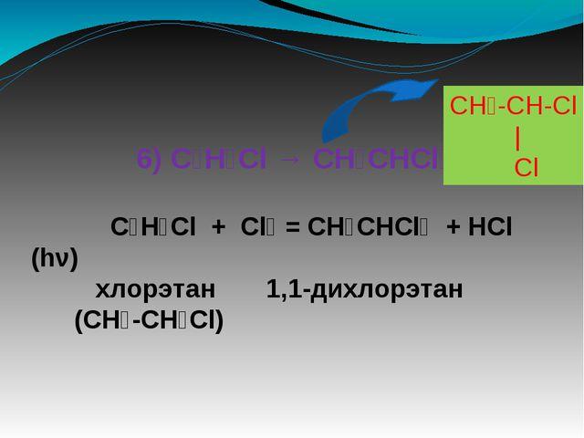 6) C₂H₅Cl → CH₃CHCl₂ C₂H₅Cl + Cl₂ = CH₃CHCl₂ + HCl (hν) хлорэтан 1,1-дихлорэ...