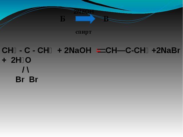 Б В 2NaOH спирт CH₃ - C - CH₃ + 2NaOH = CH—C-CH₃ +2NaBr + 2H₂O / \ Br Br — —