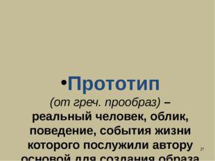 Прототип (от греч. прообраз) – реальный человек, облик, поведение, события жи