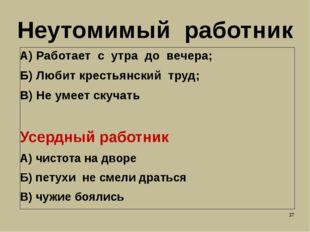 Неутомимый работник А) Работает с утра до вечера; Б) Любит крестьянский труд;