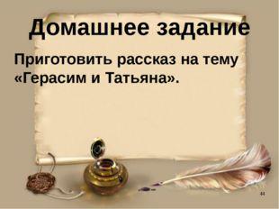 Домашнее задание Приготовить рассказ на тему «Герасим и Татьяна».