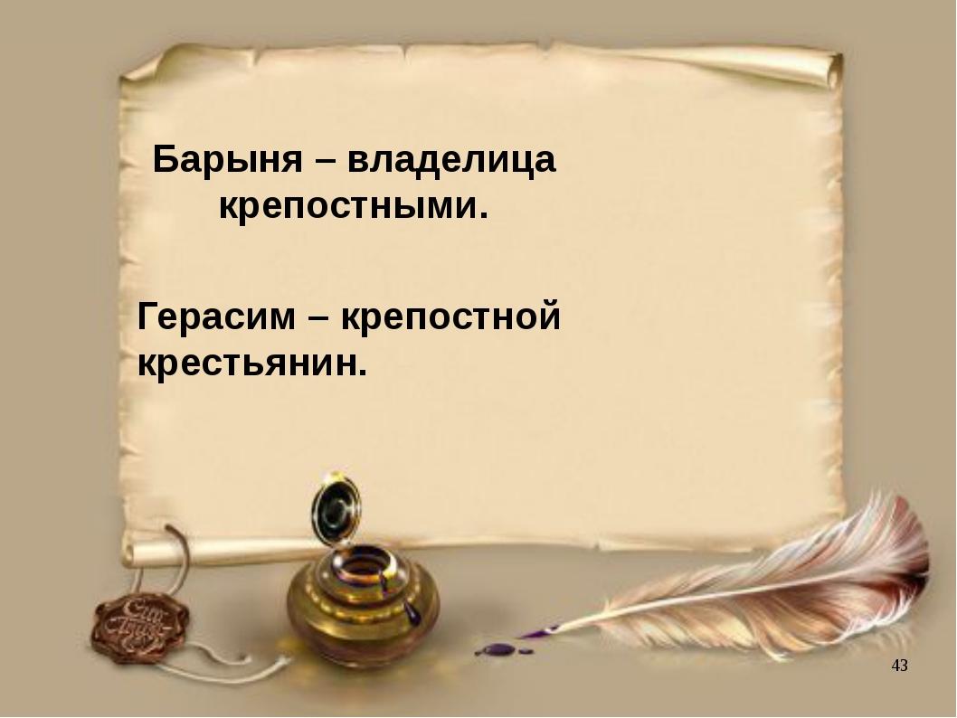 Барыня – владелица крепостными. Герасим – крепостной крестьянин.