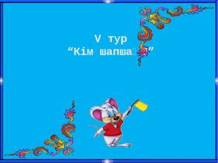 """V тур """"Кім шапшаң?"""""""