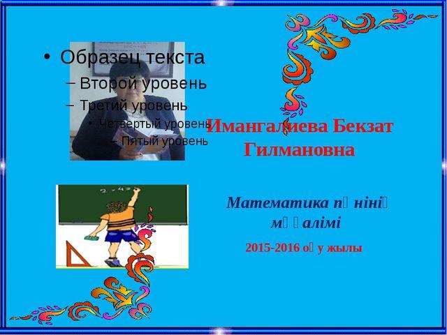 Имангалиева Бекзат Гилмановна Математика пәнінің мұғалімі 2015-2016 оқу жылы