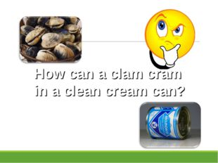 How can a clam cram in a clean cream can?