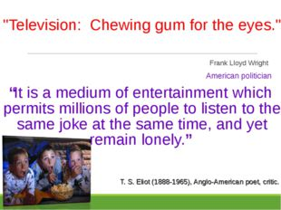 """Television: Chewing gum for the eyes."" 								 		 								Frank Lloyd Wrig"