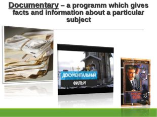 Documentary – a programm which gives facts and information about a particular
