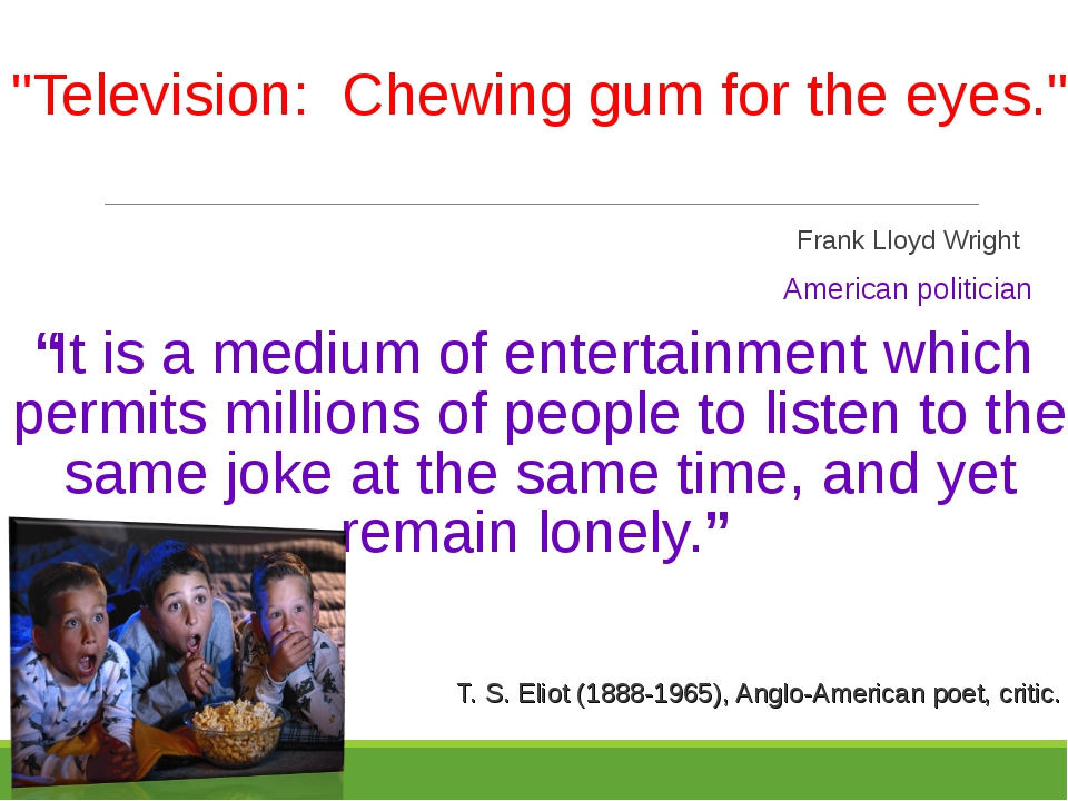 """Television: Chewing gum for the eyes."" 								 		 								Frank Lloyd Wrig..."