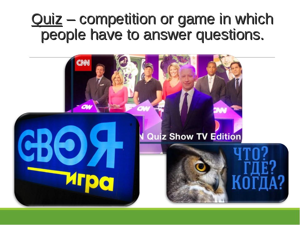 Quiz – competition or game in which people have to answer questions.