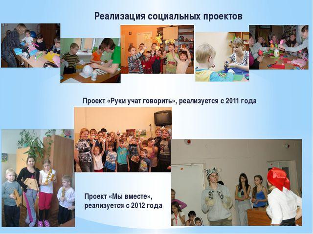 Реализация социальных проектов Проект «Руки учат говорить», реализуется с 201...