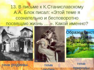 13. В письме к К.Станиславскому А.А. Блок писал: «Этой теме я сознательно и б