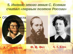 5. Именно этого гения С. Есенин считал «первым поэтом России» А.С Пушкин Ф. И