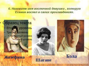 6. Назовите имя восточной девушки , которую Есенин воспел в своих произведени