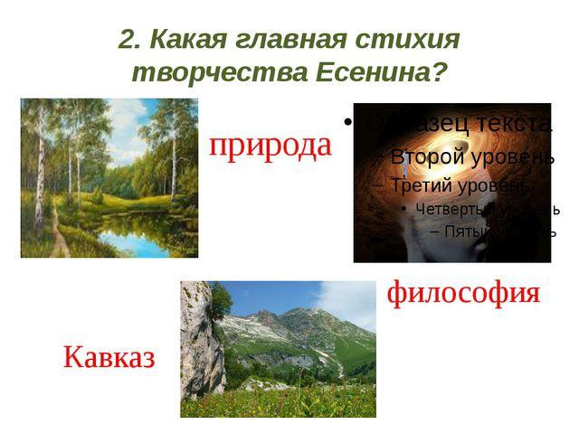 2. Какая главная стихия творчества Есенина? природа Кавказ философия