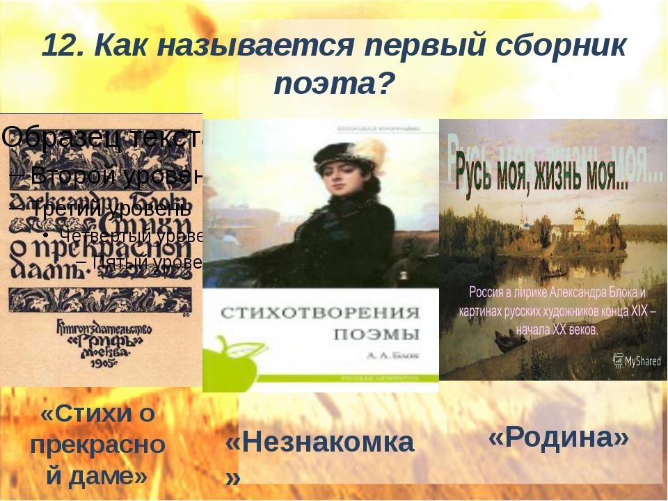 12. Как называется первый сборник поэта? «Стихи о прекрасной даме» «Незнакомк...