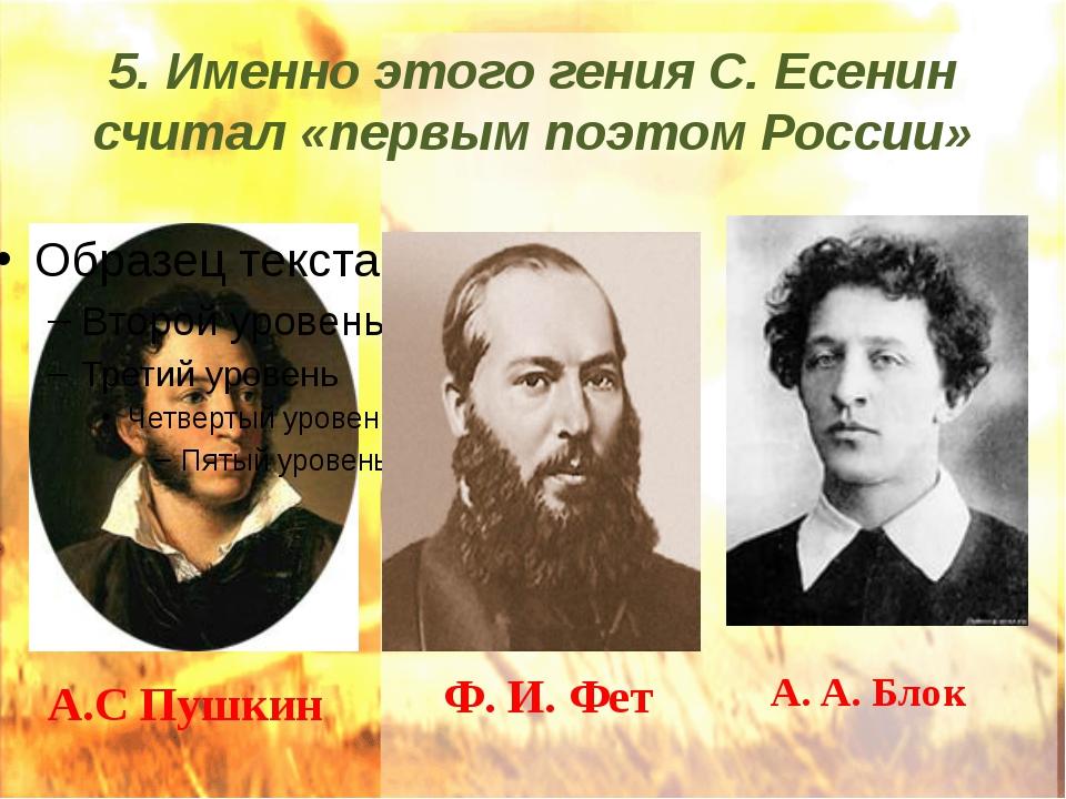 5. Именно этого гения С. Есенин считал «первым поэтом России» А.С Пушкин Ф. И...