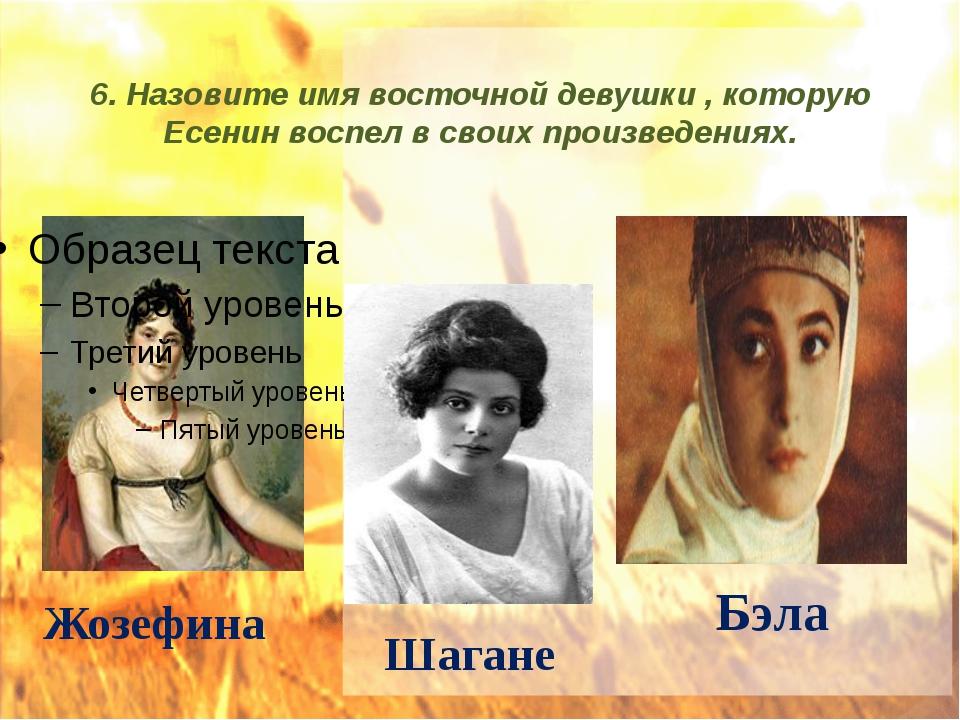 6. Назовите имя восточной девушки , которую Есенин воспел в своих произведени...