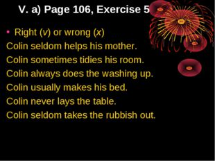 V. a) Page 106, Exercise 5 Right (v) or wrong (x) Colin seldom helps his moth