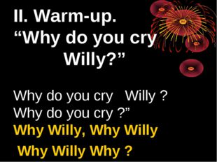 "II. Warm-up. ""Why do you cry Willy?"" Why do you cry Willy ? Why do you cry ?"