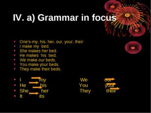 IV. a) Grammar in focus One's-my, his, her, our, your, their I make my bed. S