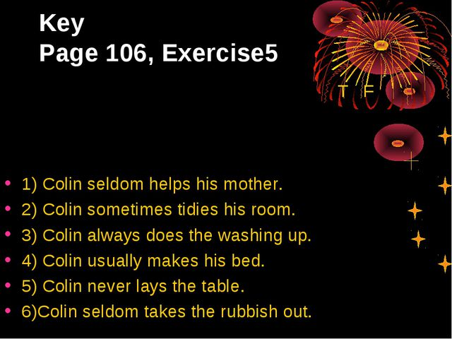 Key Page 106, Exercise5 T F 1) Colin seldom helps his mother. 2) Colin someti...