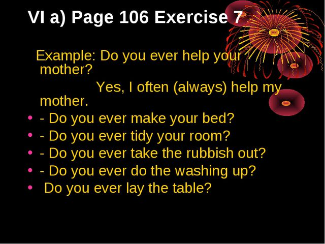 VI a) Page 106 Exercise 7 Example: Do you ever help your mother? Yes, I often...