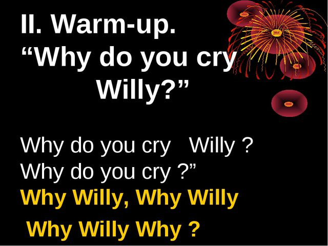 "II. Warm-up. ""Why do you cry Willy?"" Why do you cry Willy ? Why do you cry ?..."