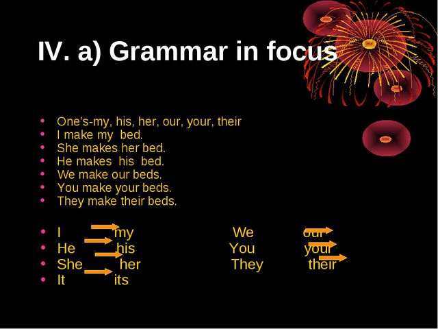 IV. a) Grammar in focus One's-my, his, her, our, your, their I make my bed. S...
