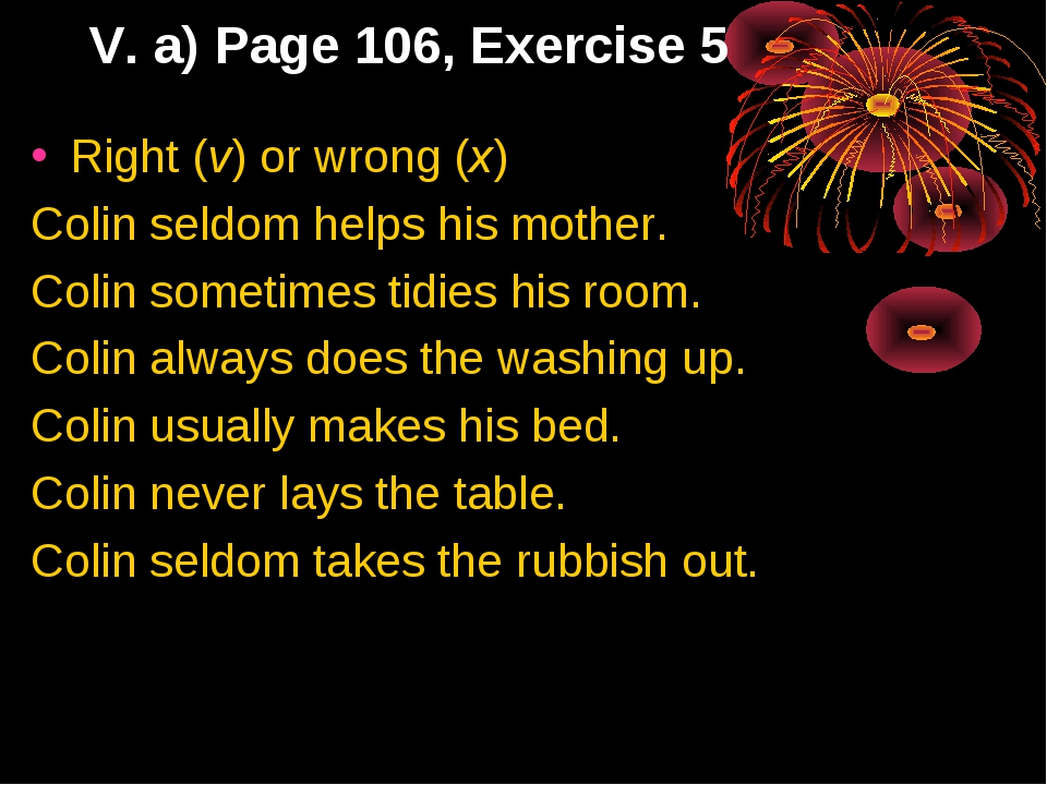 V. a) Page 106, Exercise 5 Right (v) or wrong (x) Colin seldom helps his moth...