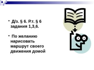 Д/з. § 6. Р.т. § 6 задания 1,3,6. По желанию нарисовать маршрут своего движе