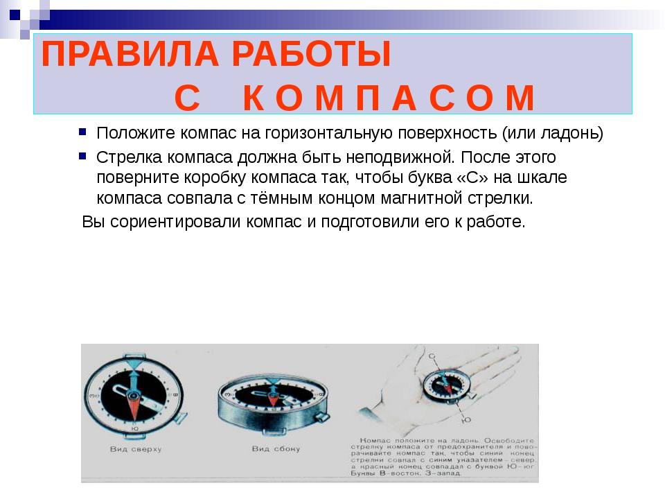 ПРАВИЛА РАБОТЫ С К О М П А С О М Положите компас на горизонтальную поверхност...