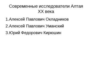 Современные исследователи Алтая ХХ века 1.Алексей Павлович Окладников 2.Алекс