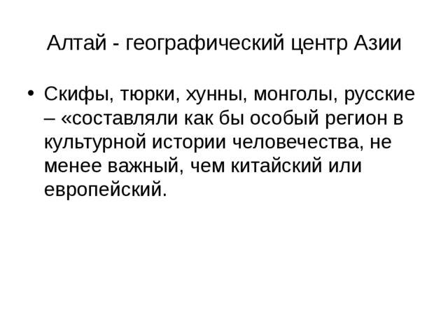 Алтай - географический центр Азии Скифы, тюрки, хунны, монголы, русские – «со...