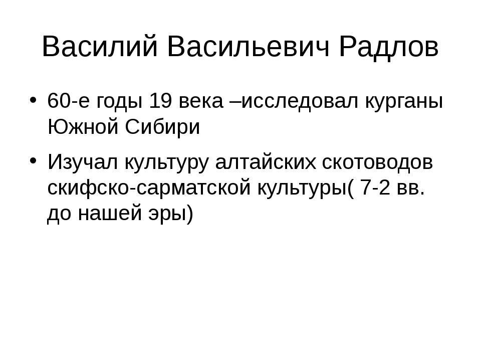 Василий Васильевич Радлов 60-е годы 19 века –исследовал курганы Южной Сибири...