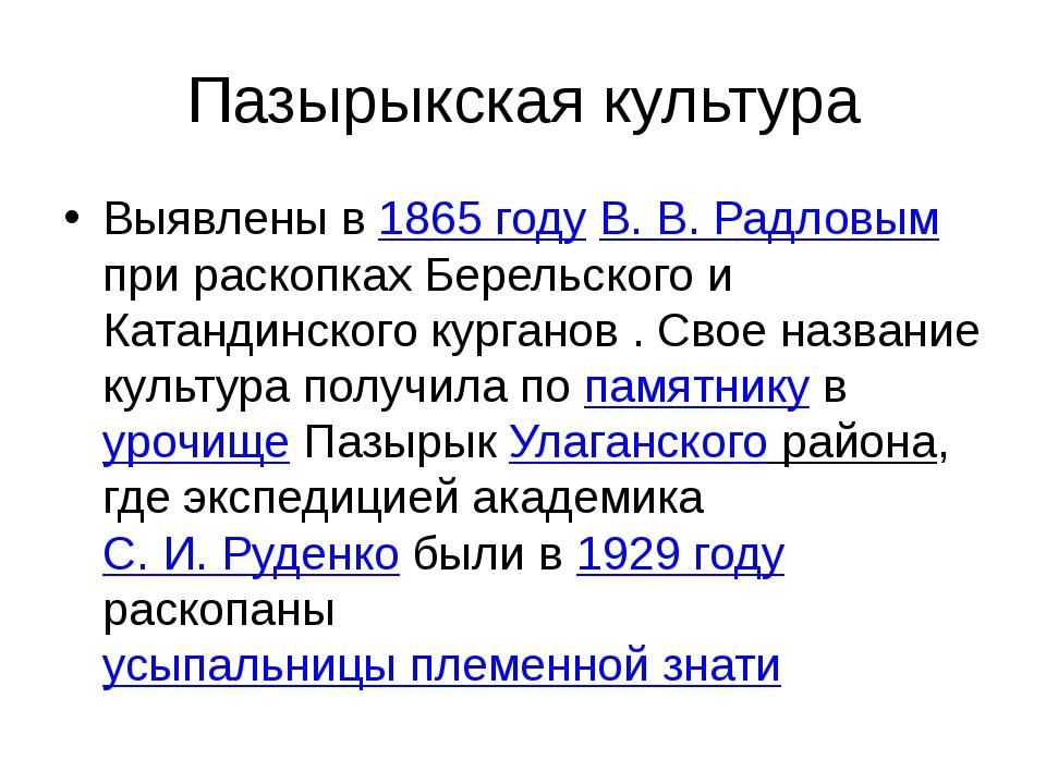 Пазырыкская культура Выявлены в 1865 году В. В. Радловым при раскопках Берель...