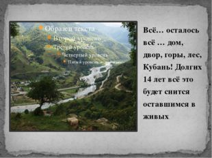 Всё… осталось всё … дом, двор, горы, лес, Кубань! Долгих 14 лет всё это будет